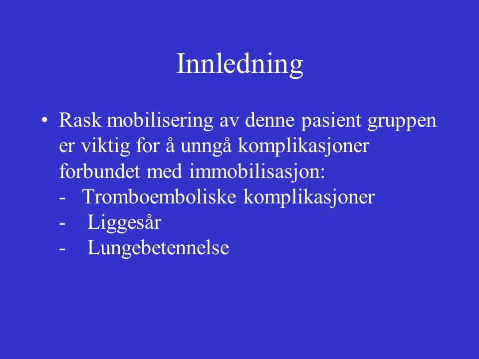 Innledning Rask mobilisering av denne pasient gruppen er viktig for å unngå komplikasjoner forbundet med immobilisasjon: - Tromboemboliske komplikasjoner - Liggesår - Lungebetennelse
