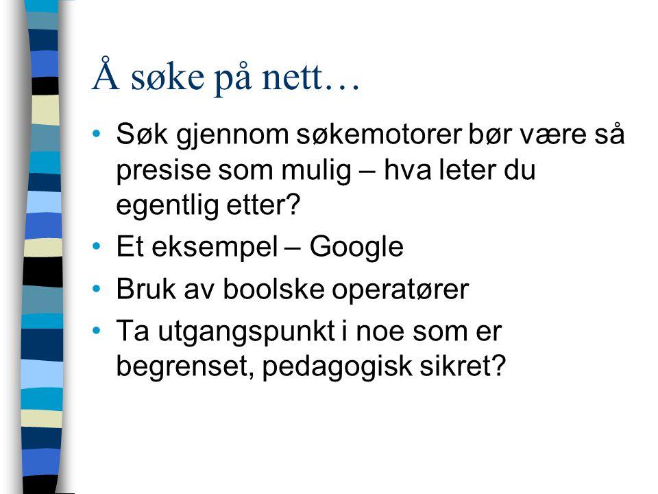 Å søke på nett… Søk gjennom søkemotorer bør være så presise som mulig – hva leter du egentlig etter? Et eksempel – Google Bruk av boolske operatører T