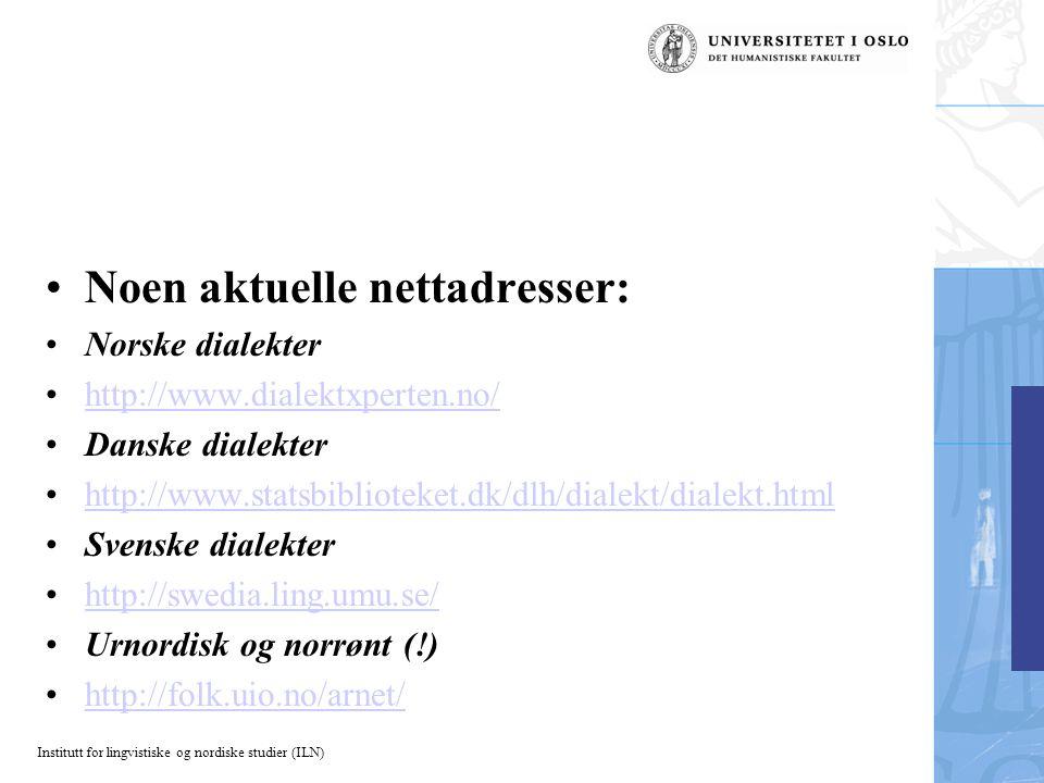 Institutt for lingvistiske og nordiske studier (ILN) Noen aktuelle nettadresser: Norske dialekter http://www.dialektxperten.no/ Danske dialekter http://www.statsbiblioteket.dk/dlh/dialekt/dialekt.html Svenske dialekter http://swedia.ling.umu.se/ Urnordisk og norrønt (!) http://folk.uio.no/arnet/