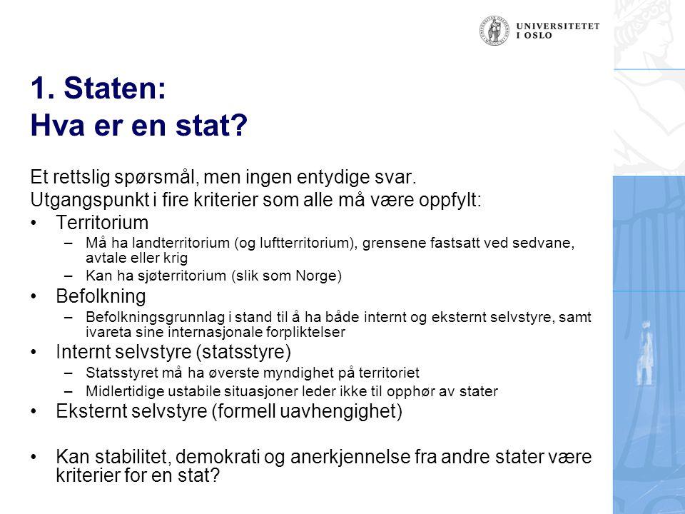 1. Staten: Hva er en stat? Et rettslig spørsmål, men ingen entydige svar. Utgangspunkt i fire kriterier som alle må være oppfylt: Territorium –Må ha l