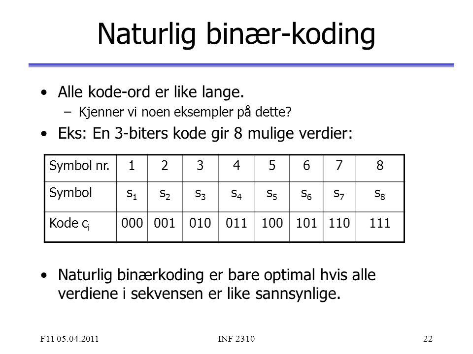 F11 05.04.2011INF 231022 Naturlig binær-koding Alle kode-ord er like lange. –Kjenner vi noen eksempler på dette? Eks: En 3-biters kode gir 8 mulige ve