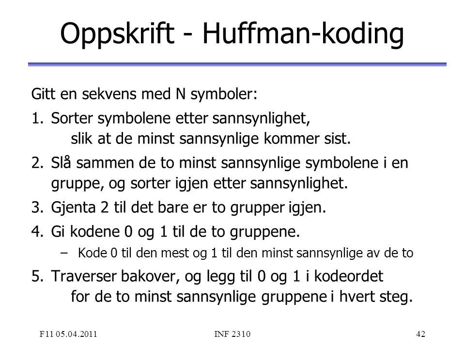 F11 05.04.2011INF 231042 Oppskrift - Huffman-koding Gitt en sekvens med N symboler: 1.Sorter symbolene etter sannsynlighet, slik at de minst sannsynli