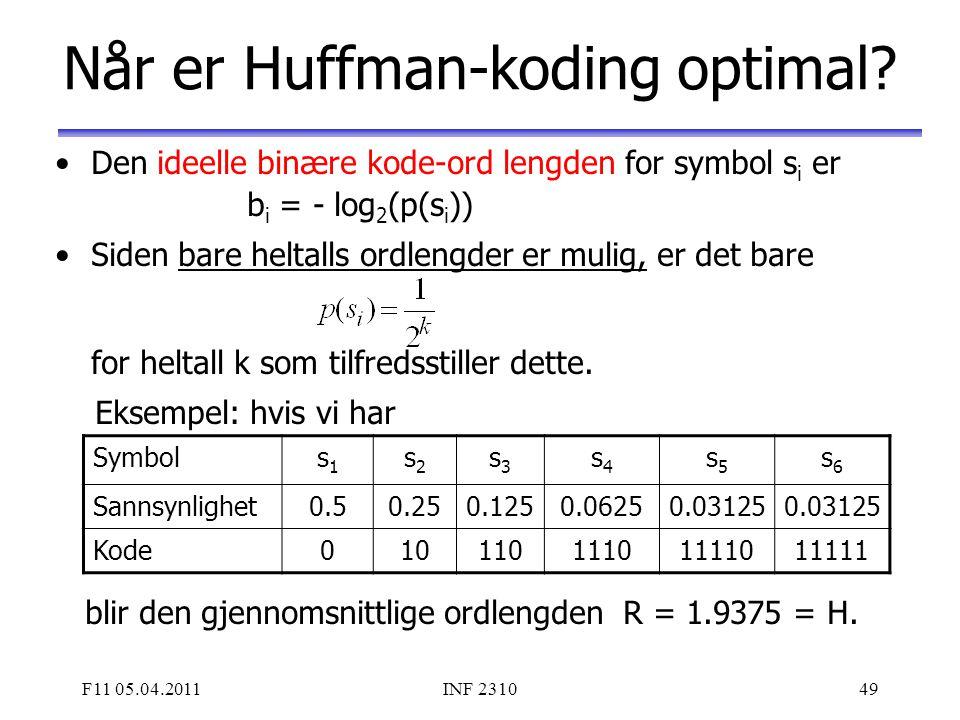 F11 05.04.2011INF 231049 Når er Huffman-koding optimal? Den ideelle binære kode-ord lengden for symbol s i er b i = - log 2 (p(s i )) Siden bare helta