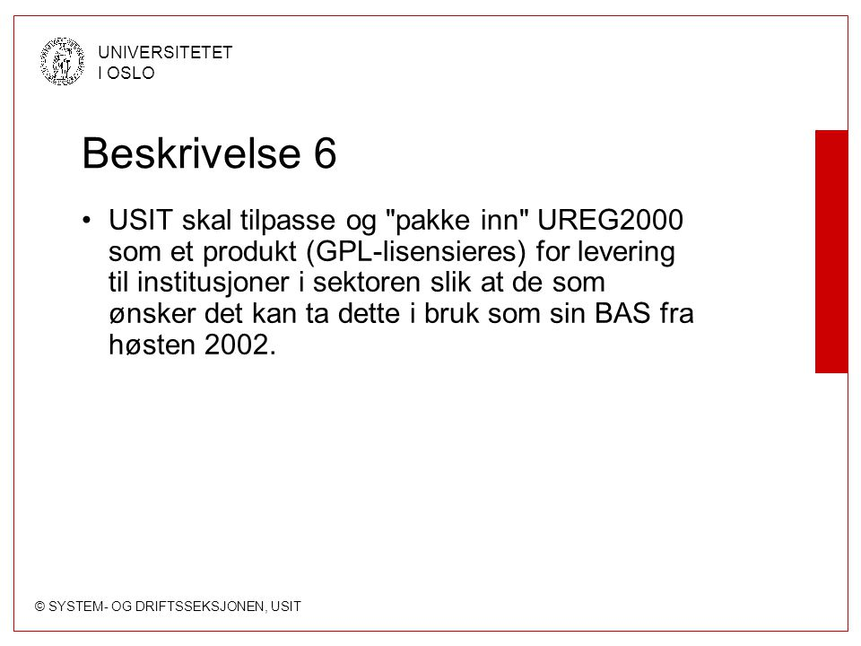 © SYSTEM- OG DRIFTSSEKSJONEN, USIT UNIVERSITETET I OSLO Beskrivelse 6 USIT skal tilpasse og pakke inn UREG2000 som et produkt (GPL-lisensieres) for levering til institusjoner i sektoren slik at de som ønsker det kan ta dette i bruk som sin BAS fra høsten 2002.