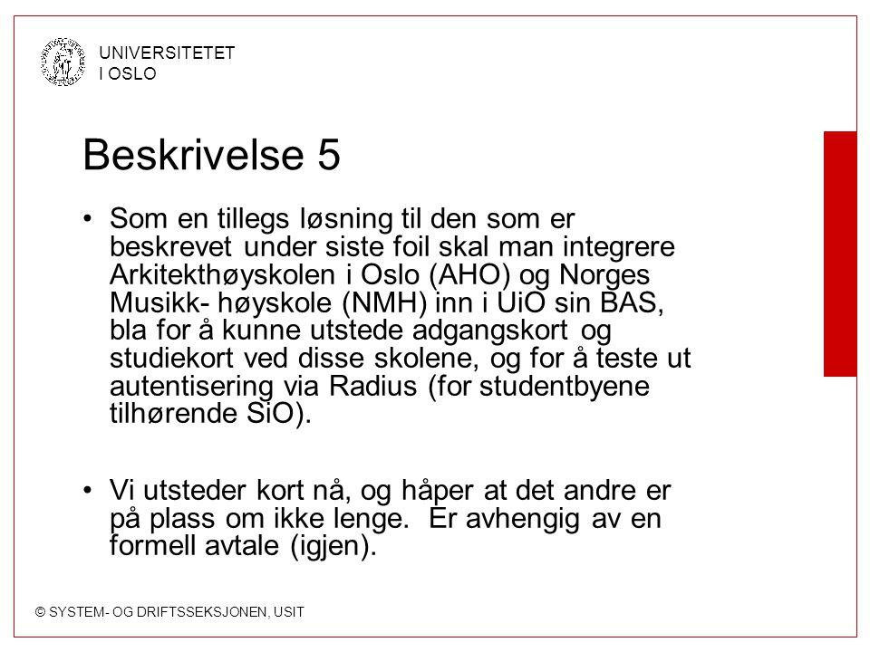 © SYSTEM- OG DRIFTSSEKSJONEN, USIT UNIVERSITETET I OSLO Beskrivelse 5 Som en tillegs løsning til den som er beskrevet under siste foil skal man integrere Arkitekthøyskolen i Oslo (AHO) og Norges Musikk- høyskole (NMH) inn i UiO sin BAS, bla for å kunne utstede adgangskort og studiekort ved disse skolene, og for å teste ut autentisering via Radius (for studentbyene tilhørende SiO).