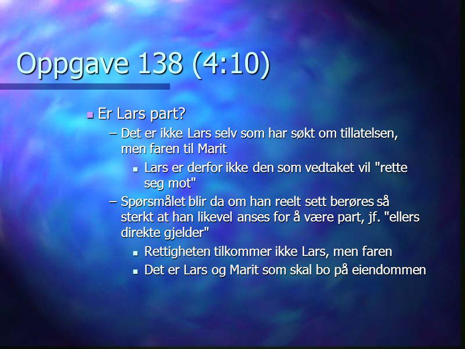 Oppgave 138 (4:10) Er Lars part? Er Lars part? –Det er ikke Lars selv som har søkt om tillatelsen, men faren til Marit Lars er derfor ikke den som ved