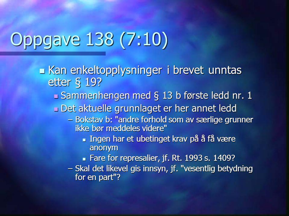 Oppgave 138 (7:10) Kan enkeltopplysninger i brevet unntas etter § 19? Kan enkeltopplysninger i brevet unntas etter § 19? Sammenhengen med § 13 b først