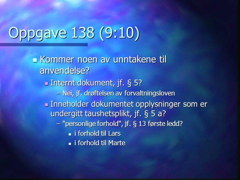 Oppgave 138 (9:10) Kommer noen av unntakene til anvendelse? Kommer noen av unntakene til anvendelse? Internt dokument, jf. § 5? Internt dokument, jf.
