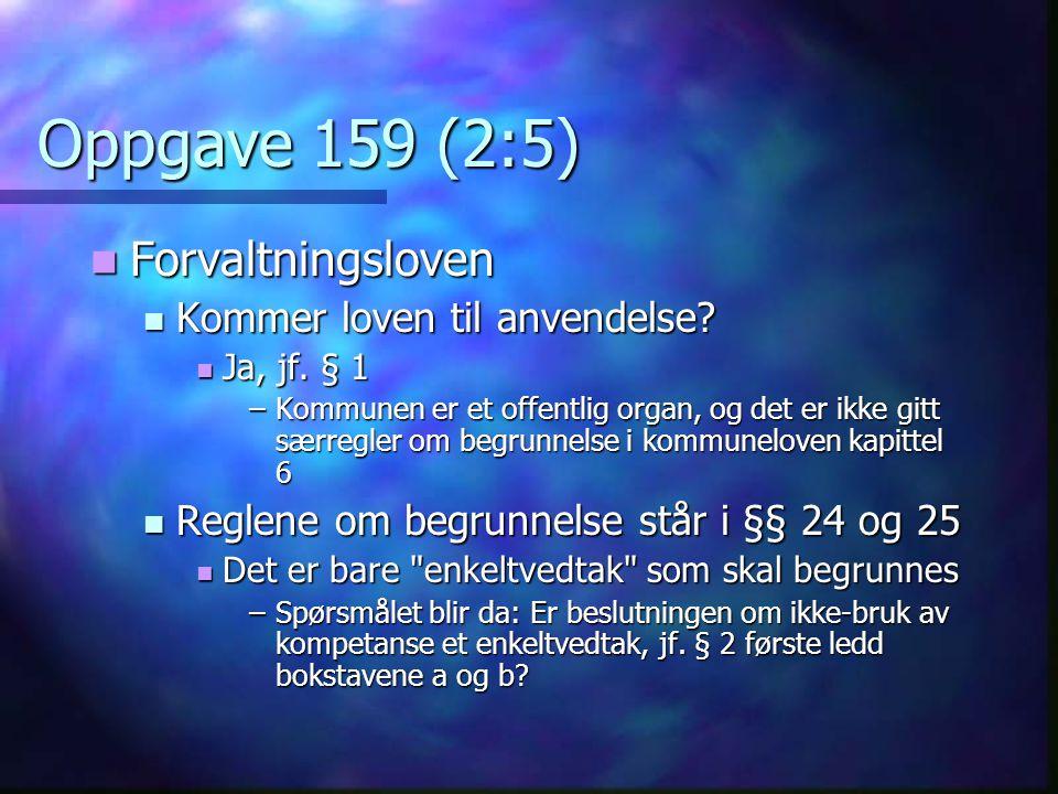 Oppgave 159 (2:5) Forvaltningsloven Forvaltningsloven Kommer loven til anvendelse? Kommer loven til anvendelse? Ja, jf. § 1 Ja, jf. § 1 –Kommunen er e