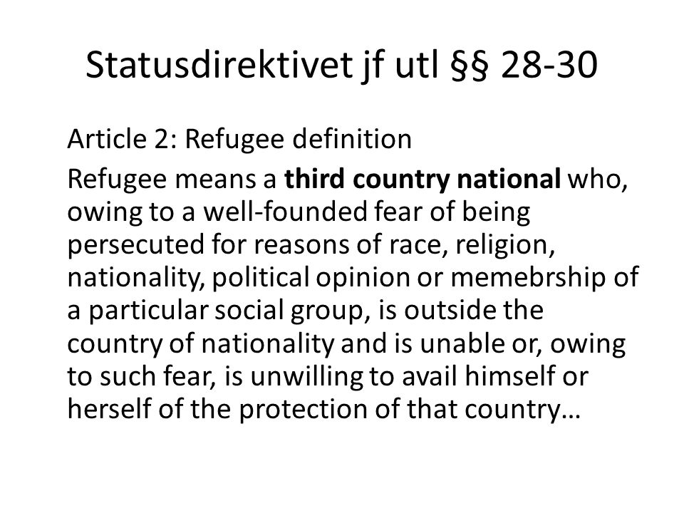 Statusdirektivet jf utl §§ 28-30 Article 2: Refugee definition Refugee means a third country national who, owing to a well-founded fear of being perse