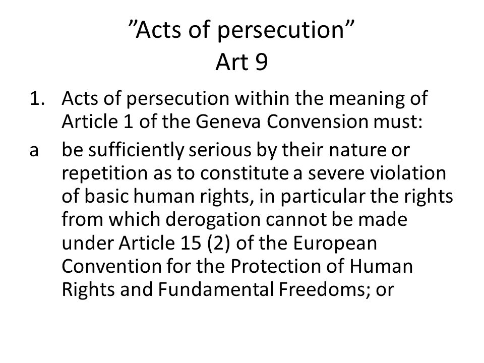 """Acts of persecution"" Art 9 1.Acts of persecution within the meaning of Article 1 of the Geneva Convension must: abe sufficiently serious by their nat"