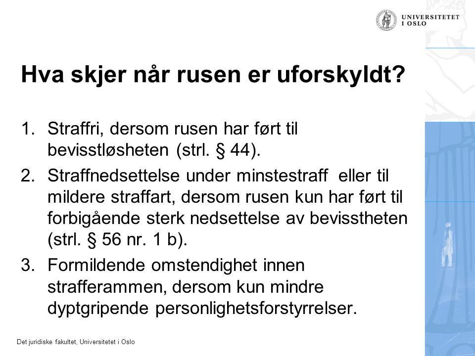 Det juridiske fakultet, Universitetet i Oslo Hva skjer når rusen er uforskyldt? 1.Straffri, dersom rusen har ført til bevisstløsheten (strl. § 44). 2.