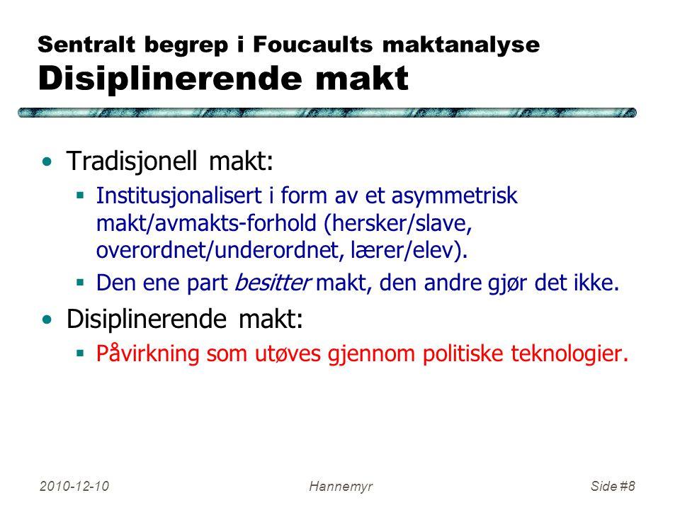 2010-12-10HannemyrSide #8 Sentralt begrep i Foucaults maktanalyse Disiplinerende makt Tradisjonell makt:  Institusjonalisert i form av et asymmetrisk