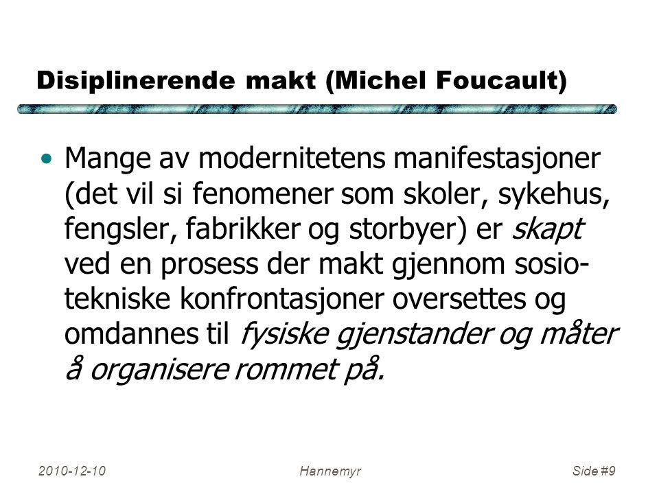 2010-12-10HannemyrSide #9 Disiplinerende makt (Michel Foucault) Mange av modernitetens manifestasjoner (det vil si fenomener som skoler, sykehus, feng