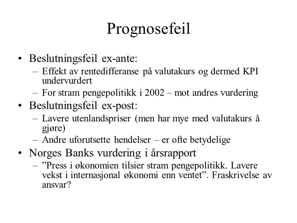 Prognosefeil Beslutningsfeil ex-ante: –Effekt av rentedifferanse på valutakurs og dermed KPI undervurdert –For stram pengepolitikk i 2002 – mot andres vurdering Beslutningsfeil ex-post: –Lavere utenlandspriser (men har mye med valutakurs å gjøre) –Andre uforutsette hendelser – er ofte betydelige Norges Banks vurdering i årsrapport – Press i økonomien tilsier stram pengepolitikk.
