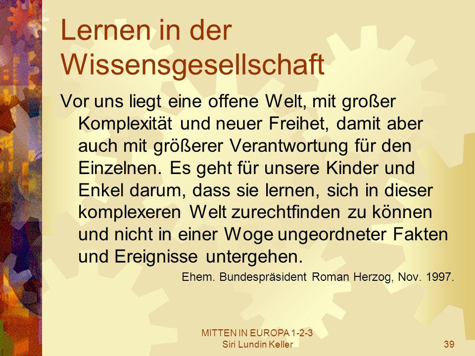 MITTEN IN EUROPA 1-2-3 Siri Lundin Keller39 Lernen in der Wissensgesellschaft Vor uns liegt eine offene Welt, mit großer Komplexität und neuer Freihet