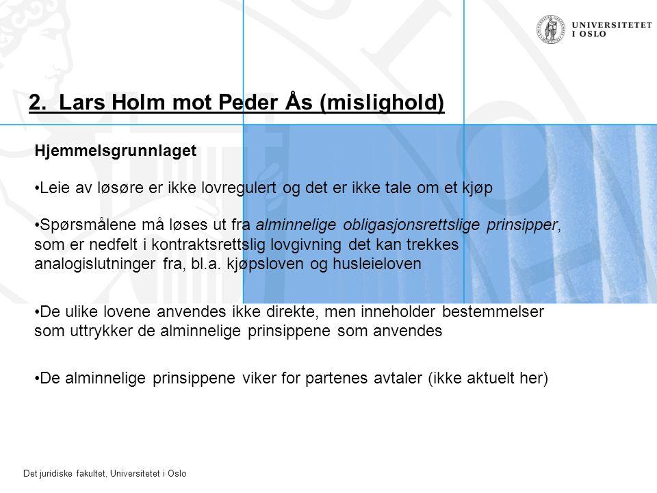 Det juridiske fakultet, Universitetet i Oslo 2. Lars Holm mot Peder Ås (mislighold) Hjemmelsgrunnlaget Leie av løsøre er ikke lovregulert og det er ik