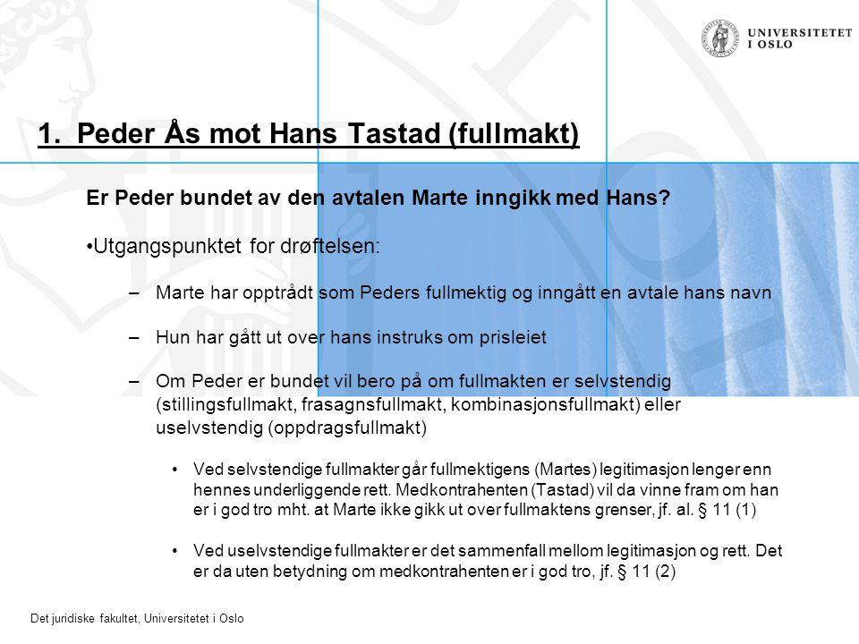 Det juridiske fakultet, Universitetet i Oslo 1. Peder Ås mot Hans Tastad (fullmakt) Er Peder bundet av den avtalen Marte inngikk med Hans? Utgangspunk