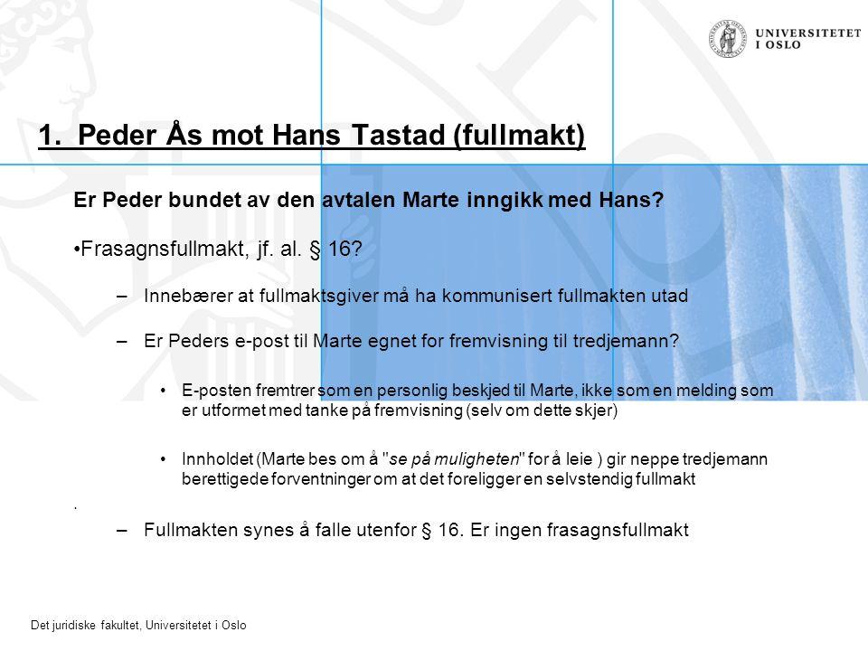 Det juridiske fakultet, Universitetet i Oslo 1. Peder Ås mot Hans Tastad (fullmakt) Er Peder bundet av den avtalen Marte inngikk med Hans? Frasagnsful