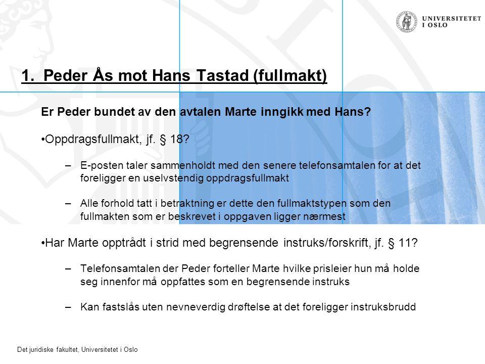 Det juridiske fakultet, Universitetet i Oslo 1. Peder Ås mot Hans Tastad (fullmakt) Er Peder bundet av den avtalen Marte inngikk med Hans? Oppdragsful