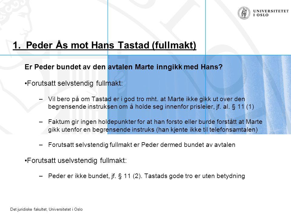 Det juridiske fakultet, Universitetet i Oslo 1. Peder Ås mot Hans Tastad (fullmakt) Er Peder bundet av den avtalen Marte inngikk med Hans? Forutsatt s