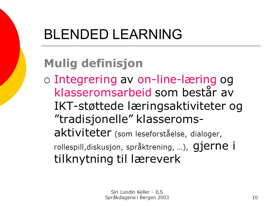 Siri Lundin Keller - ILS Språkdagene i Bergen 200310 BLENDED LEARNING Mulig definisjon  Integrering av on-line-læring og klasseromsarbeid som består av IKT-støttede læringsaktiviteter og tradisjonelle klasseroms- aktiviteter (som leseforståelse, dialoger, rollespill,diskusjon, språktrening, …), gjerne i tilknytning til læreverk