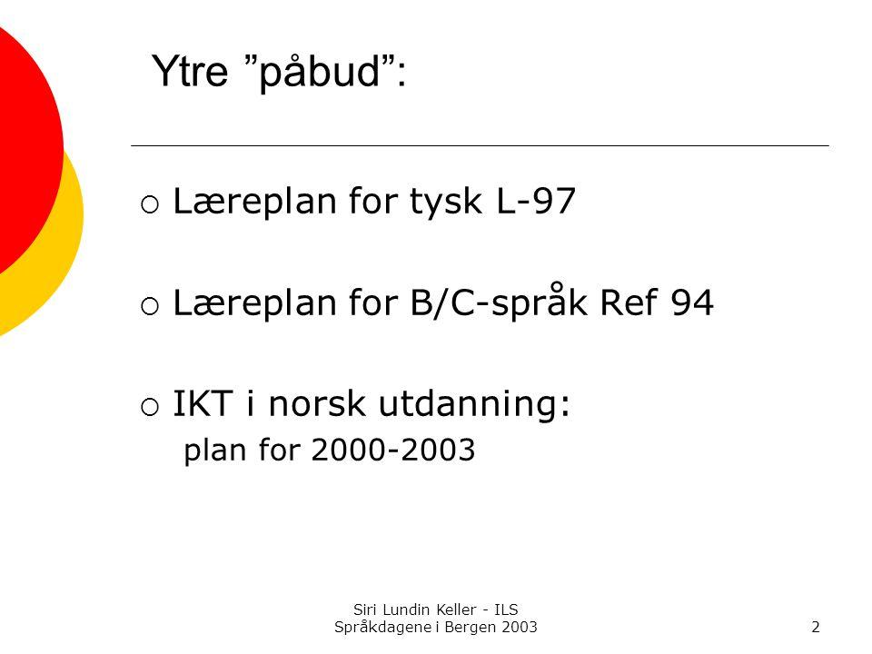 Siri Lundin Keller - ILS Språkdagene i Bergen 20032 Ytre påbud :  Læreplan for tysk L-97  Læreplan for B/C-språk Ref 94  IKT i norsk utdanning: plan for 2000-2003