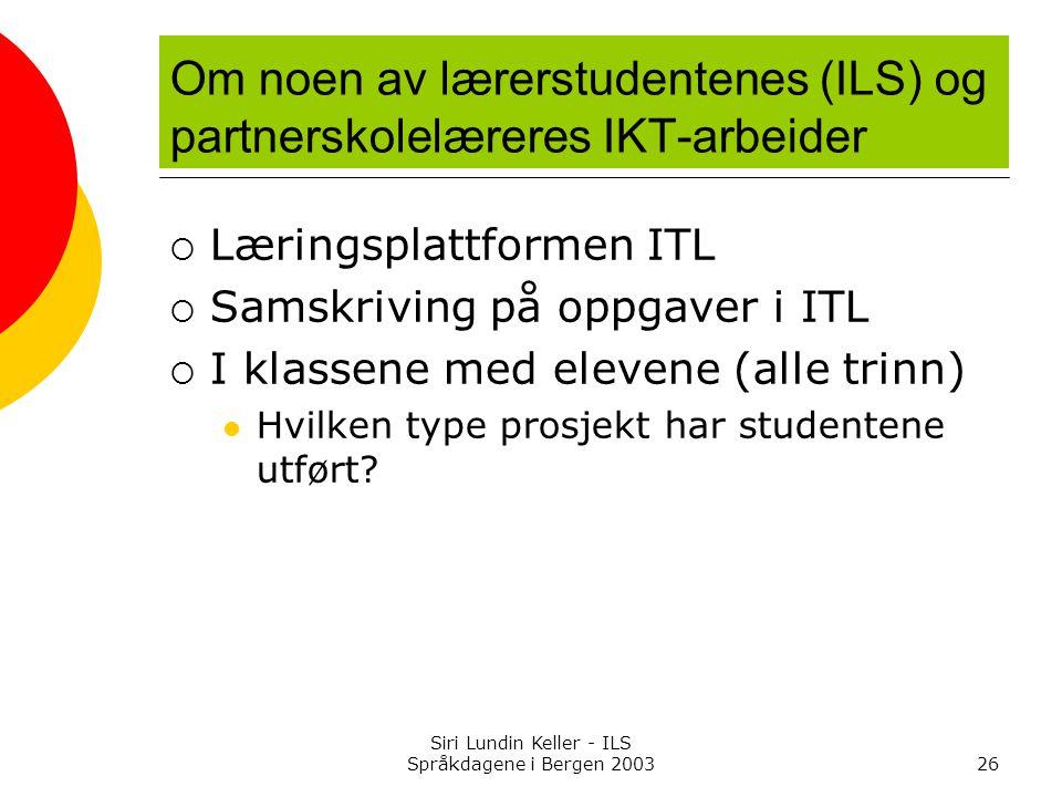 Siri Lundin Keller - ILS Språkdagene i Bergen 200326 Om noen av lærerstudentenes (ILS) og partnerskolelæreres IKT-arbeider  Læringsplattformen ITL  Samskriving på oppgaver i ITL  I klassene med elevene (alle trinn) Hvilken type prosjekt har studentene utført?