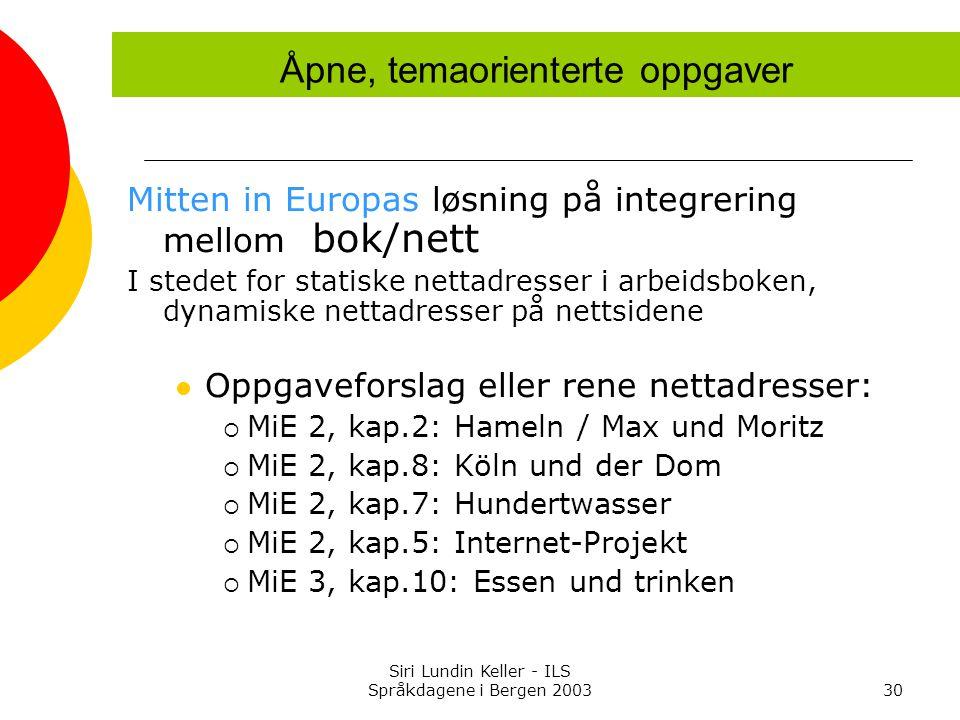 Siri Lundin Keller - ILS Språkdagene i Bergen 200330 Mitten in Europas løsning på integrering mellom bok/nett I stedet for statiske nettadresser i arbeidsboken, dynamiske nettadresser på nettsidene Oppgaveforslag eller rene nettadresser:  MiE 2, kap.2: Hameln / Max und Moritz  MiE 2, kap.8: Köln und der Dom  MiE 2, kap.7: Hundertwasser  MiE 2, kap.5: Internet-Projekt  MiE 3, kap.10: Essen und trinken Åpne, temaorienterte oppgaver