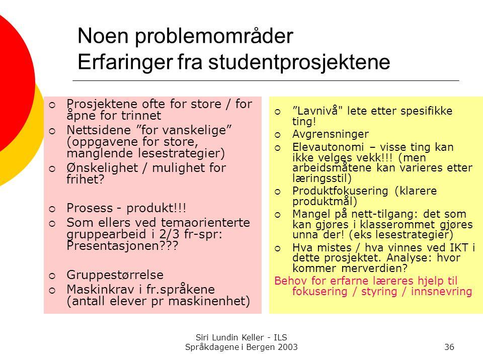 Siri Lundin Keller - ILS Språkdagene i Bergen 200336 Noen problemområder Erfaringer fra studentprosjektene  Prosjektene ofte for store / for åpne for trinnet  Nettsidene for vanskelige (oppgavene for store, manglende lesestrategier)  Ønskelighet / mulighet for frihet.