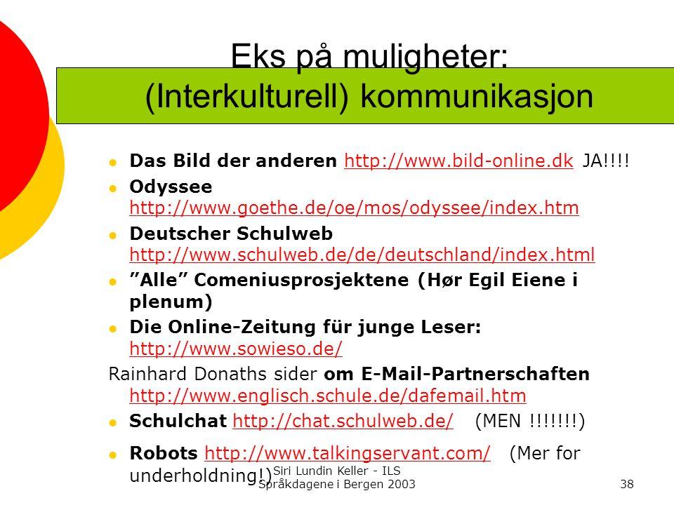 Siri Lundin Keller - ILS Språkdagene i Bergen 200338 Eks på muligheter: (Interkulturell) kommunikasjon Das Bild der anderen http://www.bild-online.dk JA!!!!http://www.bild-online.dk Odyssee http://www.goethe.de/oe/mos/odyssee/index.htm http://www.goethe.de/oe/mos/odyssee/index.htm Deutscher Schulweb http://www.schulweb.de/de/deutschland/index.html http://www.schulweb.de/de/deutschland/index.html Alle Comeniusprosjektene (Hør Egil Eiene i plenum) Die Online-Zeitung für junge Leser: http://www.sowieso.de/ http://www.sowieso.de/ Rainhard Donaths sider om E-Mail-Partnerschaften http://www.englisch.schule.de/dafemail.htm http://www.englisch.schule.de/dafemail.htm Schulchat http://chat.schulweb.de/ (MEN !!!!!!!)http://chat.schulweb.de/ Robots http://www.talkingservant.com/ (Mer for underholdning!)http://www.talkingservant.com/