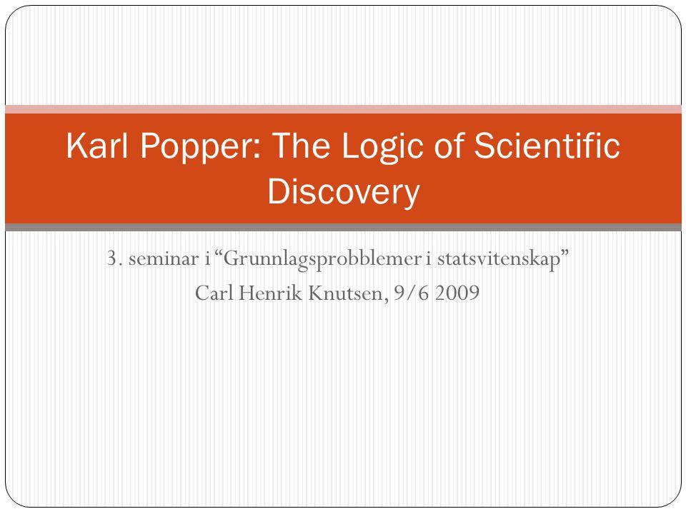 "3. seminar i ""Grunnlagsprobblemer i statsvitenskap"" Carl Henrik Knutsen, 9/6 2009 Karl Popper: The Logic of Scientific Discovery"