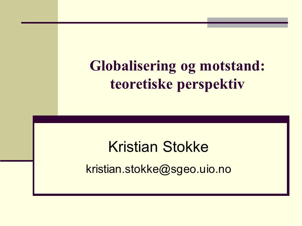 Globalisering og motstand: teoretiske perspektiv Kristian Stokke kristian.stokke@sgeo.uio.no