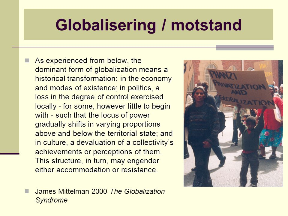 Globalisering / motstand As experienced from below, the dominant form of globalization means a historical transformation: in the economy and modes of existence; in politics, a loss in the degree of control exercised locally - for some, however little to begin with - such that the locus of power gradually shifts in varying proportions above and below the territorial state; and in culture, a devaluation of a collectivity's achievements or perceptions of them.