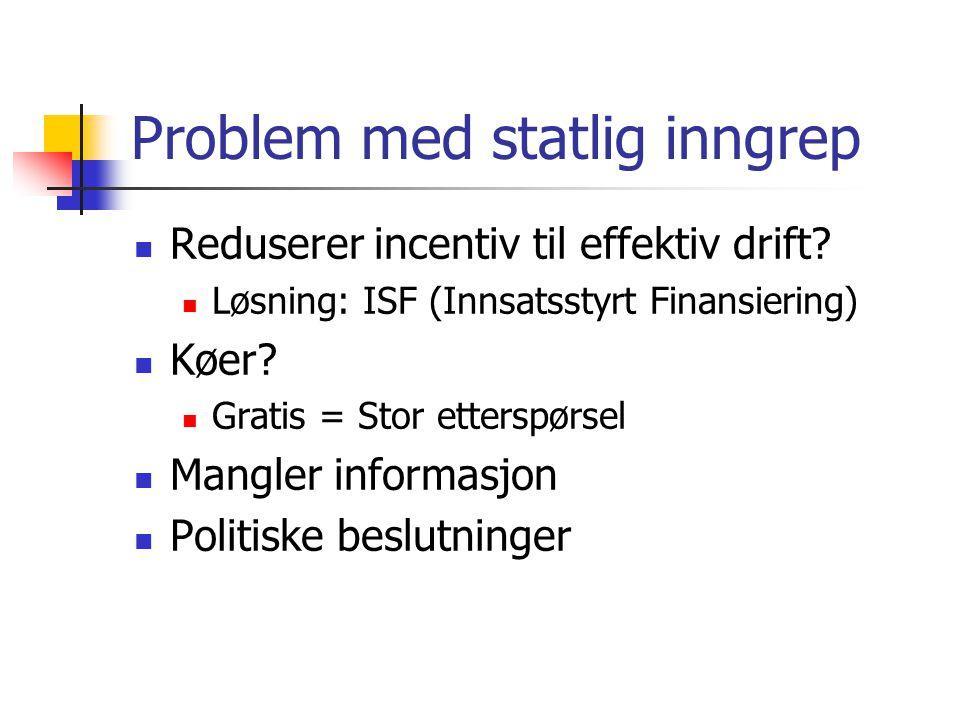 Problem med statlig inngrep Reduserer incentiv til effektiv drift? Løsning: ISF (Innsatsstyrt Finansiering) Køer? Gratis = Stor etterspørsel Mangler i