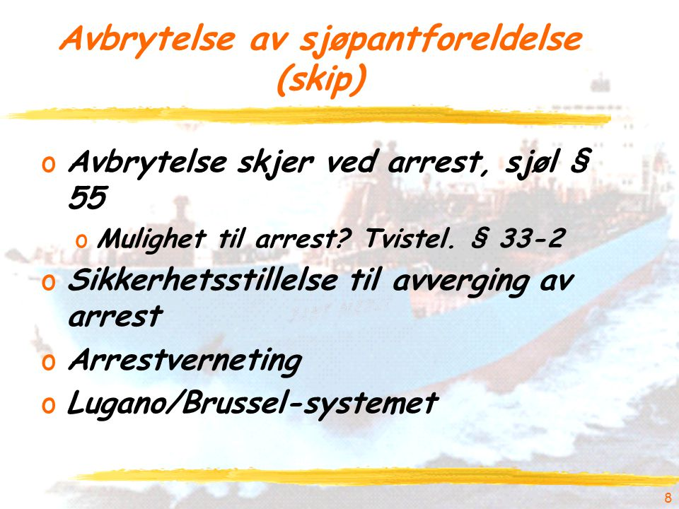 8 Avbrytelse av sjøpantforeldelse (skip) oAvbrytelse skjer ved arrest, sjøl § 55 oMulighet til arrest.