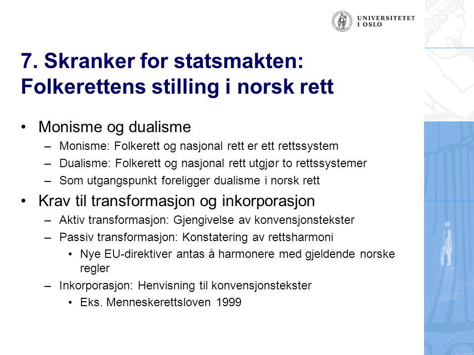 7. Skranker for statsmakten: Folkerettens stilling i norsk rett Monisme og dualisme –Monisme: Folkerett og nasjonal rett er ett rettssystem –Dualisme: