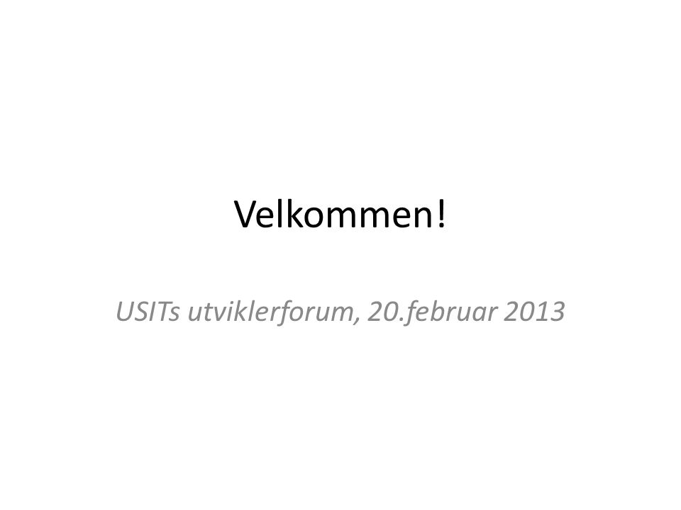Velkommen! USITs utviklerforum, 20.februar 2013