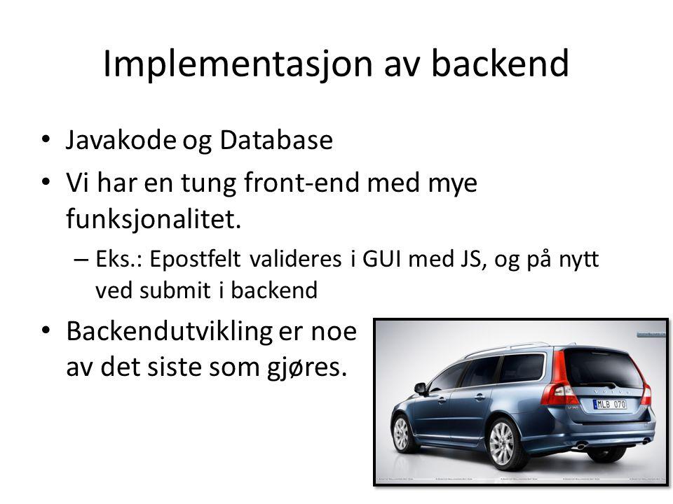 Implementasjon av backend Javakode og Database Vi har en tung front-end med mye funksjonalitet. – Eks.: Epostfelt valideres i GUI med JS, og på nytt v