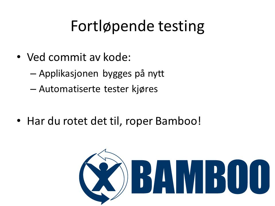 Fortløpende testing Ved commit av kode: – Applikasjonen bygges på nytt – Automatiserte tester kjøres Har du rotet det til, roper Bamboo!