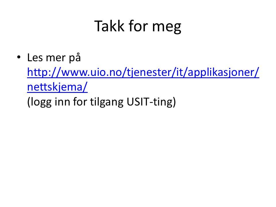 Takk for meg Les mer på http://www.uio.no/tjenester/it/applikasjoner/ nettskjema/ (logg inn for tilgang USIT-ting) http://www.uio.no/tjenester/it/applikasjoner/ nettskjema/