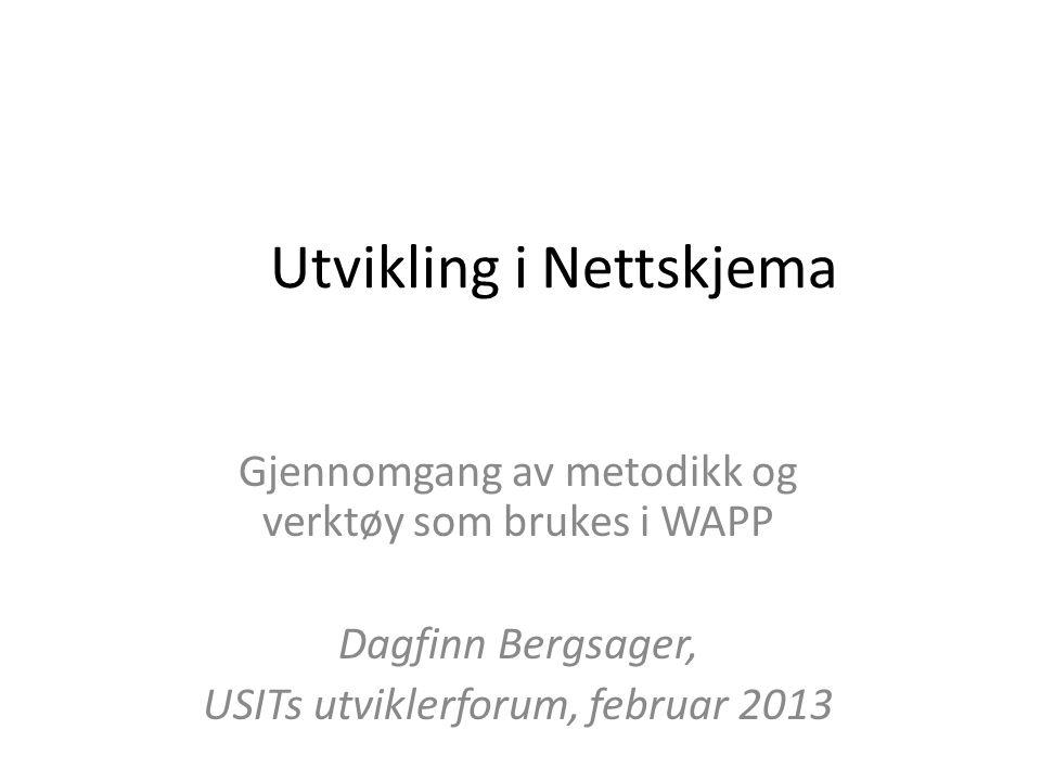 Utvikling i Nettskjema Gjennomgang av metodikk og verktøy som brukes i WAPP Dagfinn Bergsager, USITs utviklerforum, februar 2013