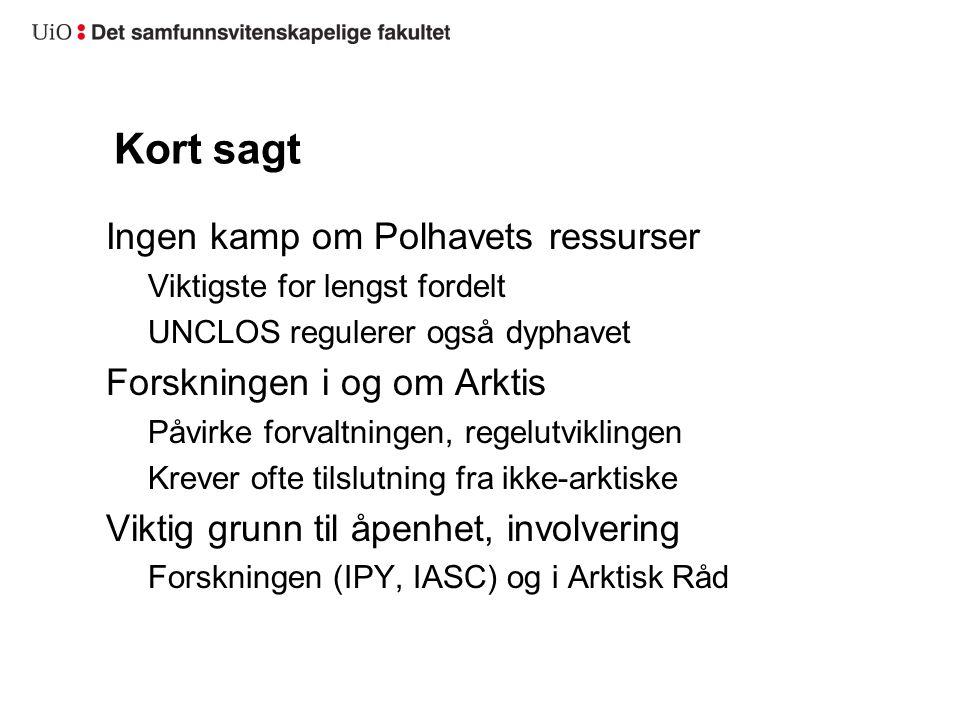 Kort sagt Ingen kamp om Polhavets ressurser Viktigste for lengst fordelt UNCLOS regulerer også dyphavet Forskningen i og om Arktis Påvirke forvaltningen, regelutviklingen Krever ofte tilslutning fra ikke-arktiske Viktig grunn til åpenhet, involvering Forskningen (IPY, IASC) og i Arktisk Råd