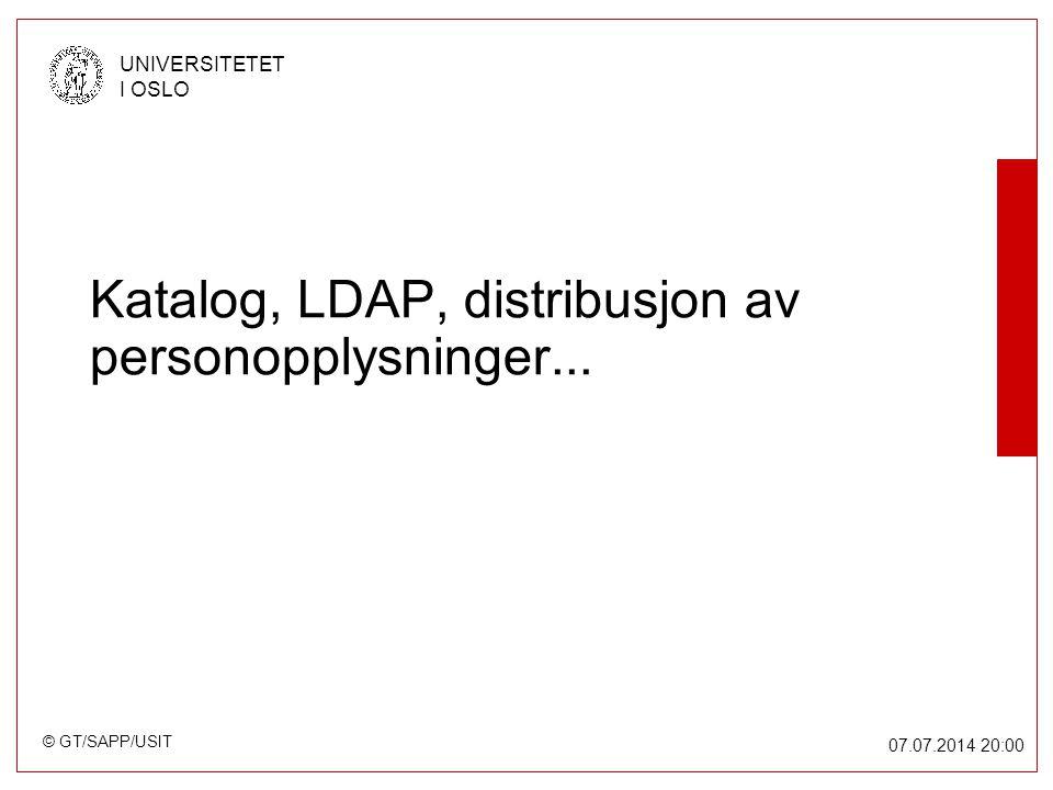 © GT/SAPP/USIT UNIVERSITETET I OSLO 07.07.2014 20:00 Katalog, LDAP, distribusjon av personopplysninger...