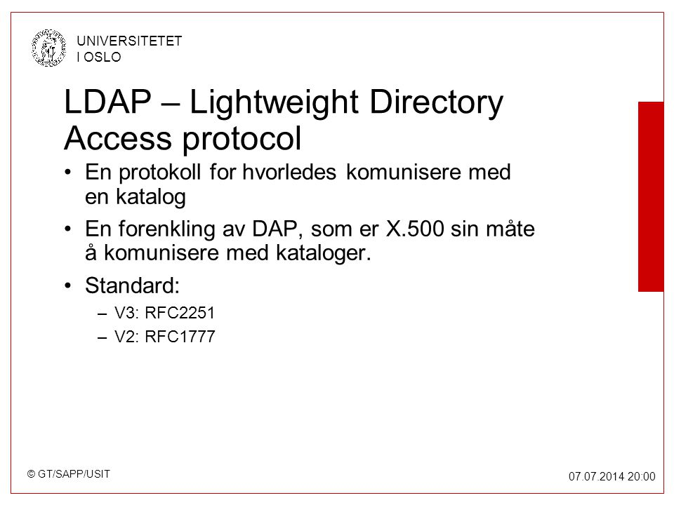 © GT/SAPP/USIT UNIVERSITETET I OSLO 07.07.2014 20:00 LDAP – Lightweight Directory Access protocol En protokoll for hvorledes komunisere med en katalog En forenkling av DAP, som er X.500 sin måte å komunisere med kataloger.