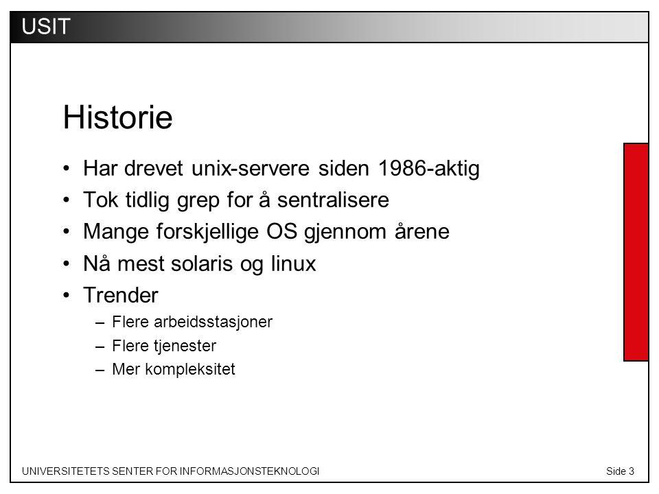 UNIVERSITETETS SENTER FOR INFORMASJONSTEKNOLOGISide 3 USIT Historie Har drevet unix-servere siden 1986-aktig Tok tidlig grep for å sentralisere Mange forskjellige OS gjennom årene Nå mest solaris og linux Trender –Flere arbeidsstasjoner –Flere tjenester –Mer kompleksitet