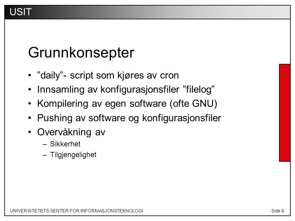 UNIVERSITETETS SENTER FOR INFORMASJONSTEKNOLOGISide 8 USIT Grunnkonsepter daily - script som kjøres av cron Innsamling av konfigurasjonsfiler filelog Kompilering av egen software (ofte GNU) Pushing av software og konfigurasjonsfiler Overvåkning av –Sikkerhet –Tilgjengelighet