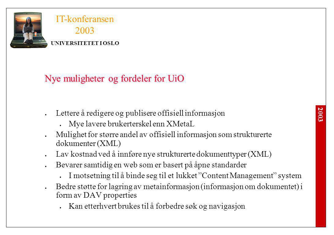 2003 IT-konferansen 2003 UNIVERSITETET I OSLO Nye muligheter og fordeler for UiO Lettere å redigere og publisere offisiell informasjon Mye lavere brukerterskel enn XMetaL Mulighet for større andel av offisiell informasjon som strukturerte dokumenter (XML) Lav kostnad ved å innføre nye strukturerte dokumenttyper (XML) Bevarer samtidig en web som er basert på åpne standarder I motsetning til å binde seg til et lukket Content Management system Bedre støtte for lagring av metainformasjon (informasjon om dokumentet) i form av DAV properties Kan etterhvert brukes til å forbedre søk og navigasjon