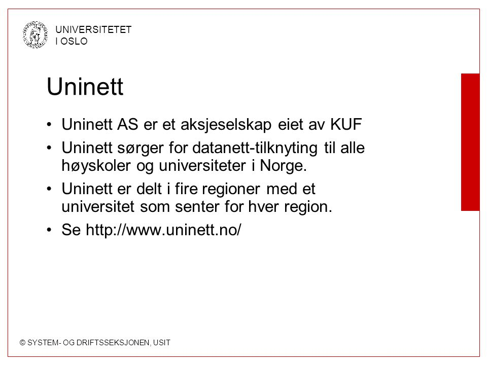 © SYSTEM- OG DRIFTSSEKSJONEN, USIT UNIVERSITETET I OSLO Uninett Uninett AS er et aksjeselskap eiet av KUF Uninett sørger for datanett-tilknyting til alle høyskoler og universiteter i Norge.