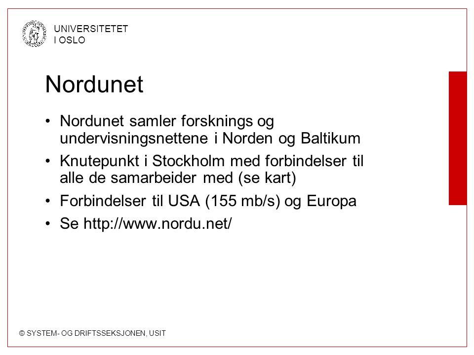 © SYSTEM- OG DRIFTSSEKSJONEN, USIT UNIVERSITETET I OSLO Nordunet Nordunet samler forsknings og undervisningsnettene i Norden og Baltikum Knutepunkt i Stockholm med forbindelser til alle de samarbeider med (se kart) Forbindelser til USA (155 mb/s) og Europa Se http://www.nordu.net/